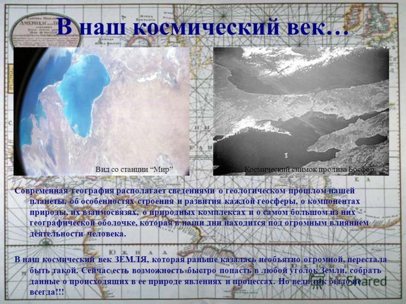 В наш космический век… Современная география располагает сведениями о геологическом прошлом нашей планеты, об особенностях строения и развития каждой геосферы, о компонентах природы, их взаимосвязях, о природных комплексах и о самом большом из них -