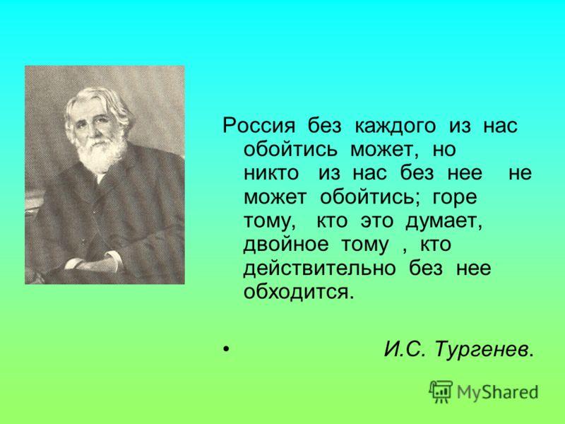 Россия без каждого из нас обойтись может, но никто из нас без нее не может обойтись; горе тому, кто это думает, двойное тому, кто действительно без нее обходится. И.С. Тургенев.