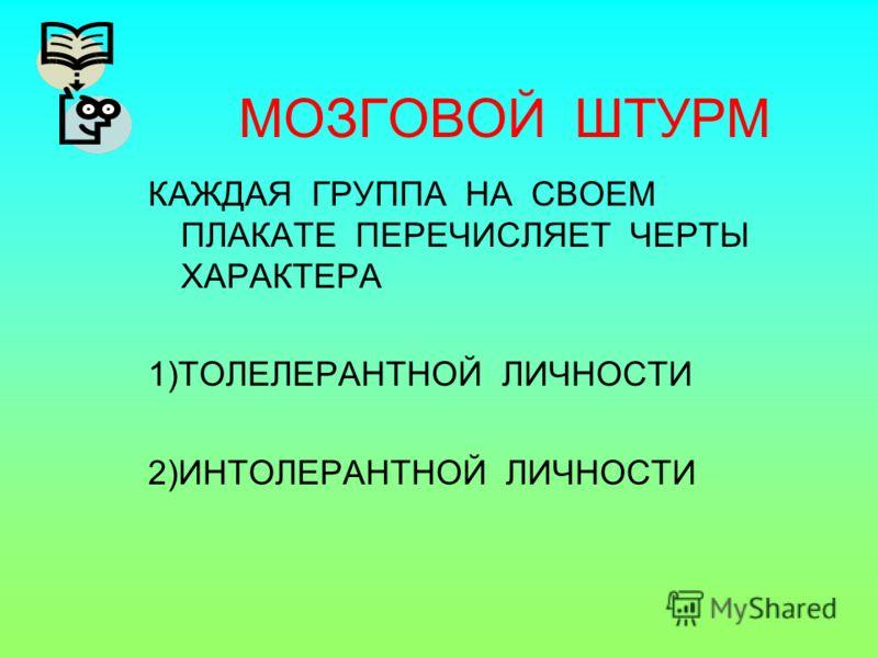 МОЗГОВОЙ ШТУРМ КАЖДАЯ ГРУППА НА СВОЕМ ПЛАКАТЕ ПЕРЕЧИСЛЯЕТ ЧЕРТЫ ХАРАКТЕРА 1)ТОЛЕЛЕРАНТНОЙ ЛИЧНОСТИ 2)ИНТОЛЕРАНТНОЙ ЛИЧНОСТИ