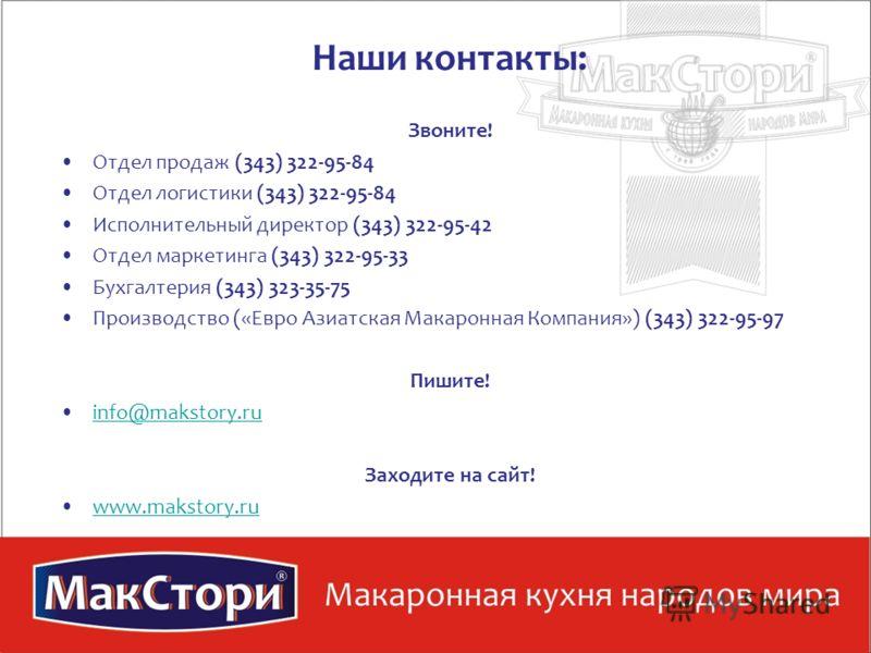 Наши контакты: Звоните! Отдел продаж (343) 322-95-84 Отдел логистики (343) 322-95-84 Исполнительный директор (343) 322-95-42 Отдел маркетинга (343) 322-95-33 Бухгалтерия (343) 323-35-75 Производство («Евро Азиатская Макаронная Компания») (343) 322-95