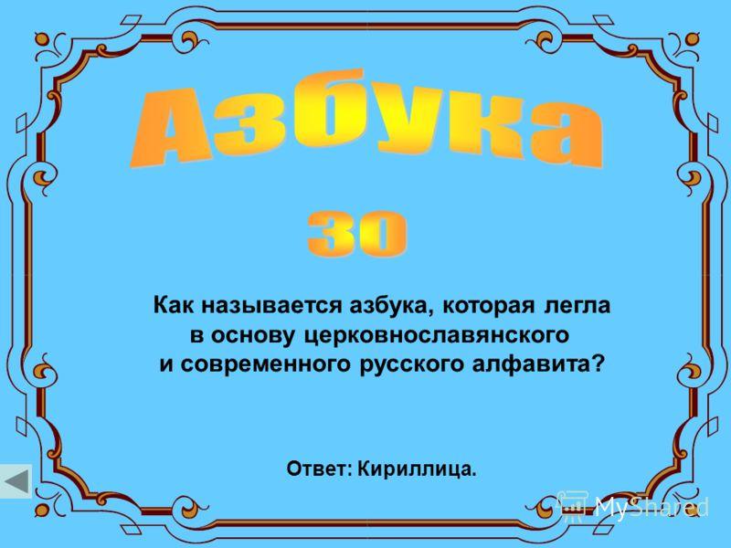 Как называется азбука, которая легла в основу церковнославянского и современного русского алфавита? Ответ: Кириллица.