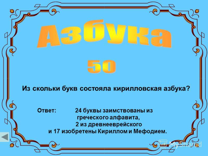 Из скольки букв состояла кирилловская азбука? Ответ: 24 буквы заимствованы из греческого алфавита, 2 из древнееврейского и 17 изобретены Кириллом и Мефодием.