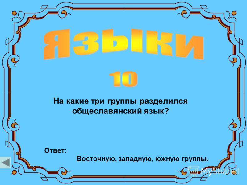 На какие три группы разделился общеславянский язык? Ответ: Восточную, западную, южную группы.