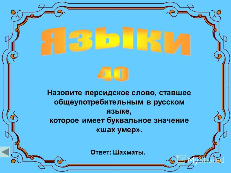 Назовите персидское слово, ставшее общеупотребительным в русском языке, которое имеет буквальное значение «шах умер». Ответ: Шахматы.
