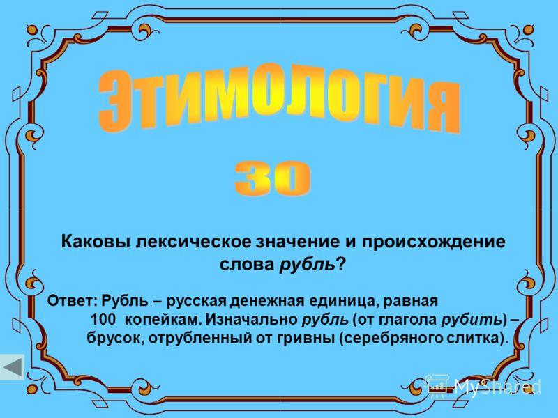 Каковы лексическое значение и происхождение слова рубль? Ответ: Рубль – русская денежная единица, равная 100 копейкам. Изначально рубль (от глагола рубить) – брусок, отрубленный от гривны (серебряного слитка).