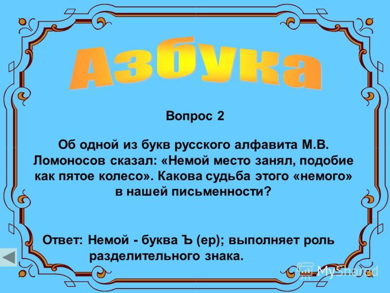 Вопрос 2 Ответ: Немой - буква Ъ (ер); выполняет роль разделительного знака. Об одной из букв русского алфавита М.В. Ломоносов сказал: «Немой место занял, подобие как пятое колесо». Какова судьба этого «немого» в нашей письменности?