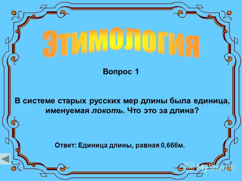 Вопрос 1 В системе старых русских мер длины была единица, именуемая локоть. Что это за длина? Ответ: Единица длины, равная 0,666м.