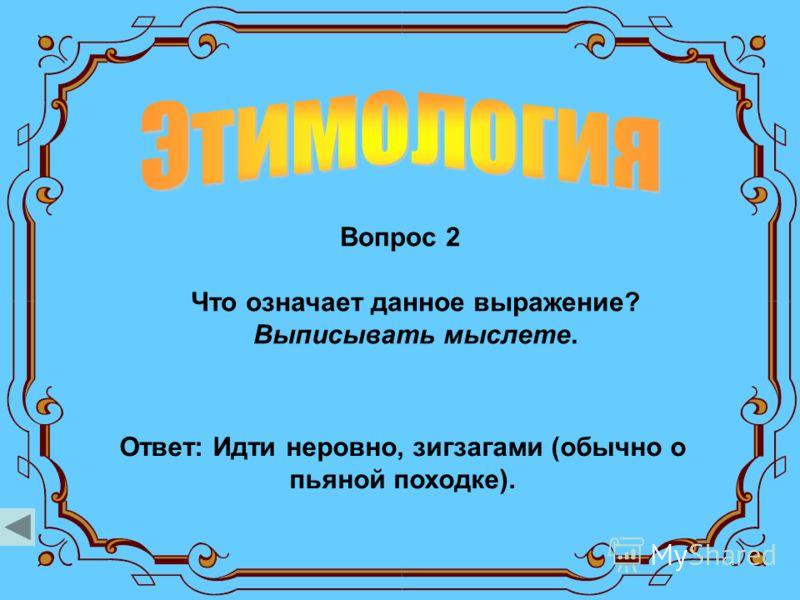 Вопрос 2 Ответ: Идти неровно, зигзагами (обычно о пьяной походке). Что означает данное выражение? Выписывать мыслете.