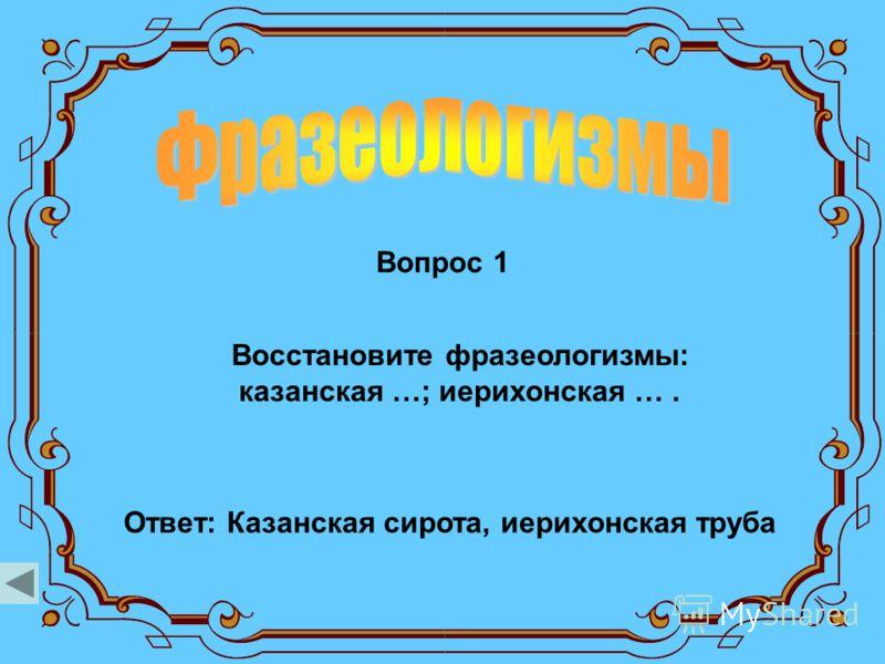 Вопрос 1 Ответ: Казанская сирота, иерихонская труба Восстановите фразеологизмы: казанская …; иерихонская ….