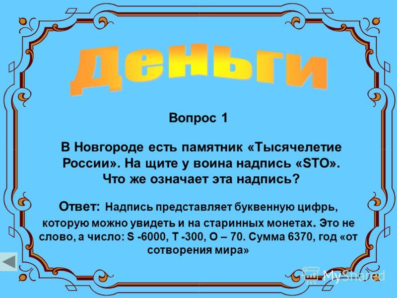 Вопрос 1 Ответ: Надпись представляет буквенную цифрь, которую можно увидеть и на старинных монетах. Это не слово, а число: S -6000, Т -300, О – 70. Сумма 6370, год «от сотворения мира» В Новгороде есть памятник «Тысячелетие России». На щите у воина н
