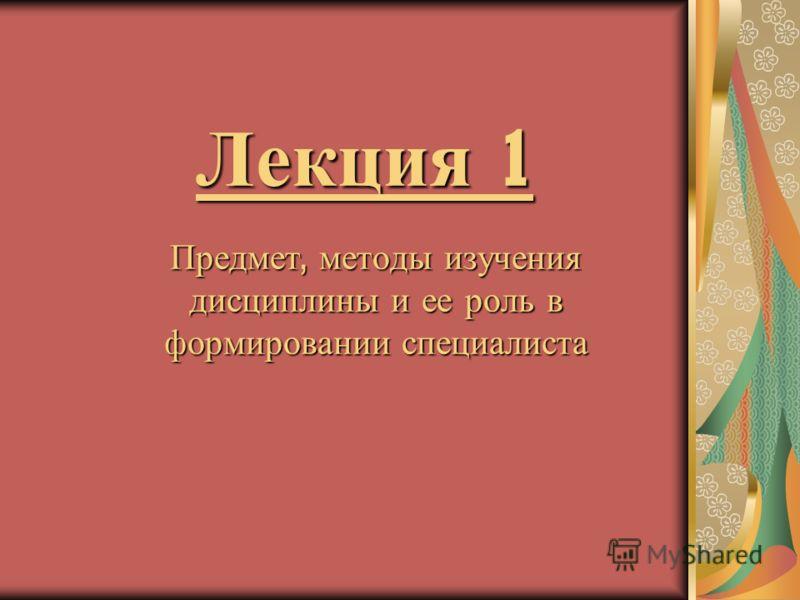 Лекция 1 Предмет, методы изучения дисциплины и ее роль в формировании специалиста