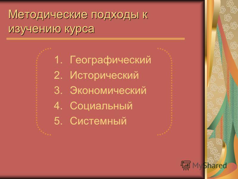 Методические подходы к изучению курса 1.Географический 2.Исторический 3.Экономический 4.Социальный 5.Системный