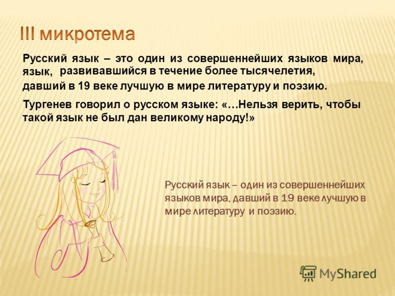 Русский язык – один из совершеннейших языков мира, давший в 19 веке лучшую в мире литературу и поэзию. Русский язык – это один из совершеннейших языков мира, язык, развивавшийся в течение более тысячелетия, давший в 19 веке лучшую в мире литературу и