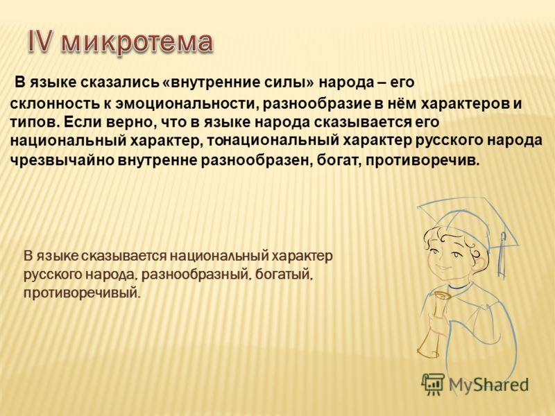 В языке сказывается национальный характер русского народа, разнообразный, богатый, противоречивый. разнообразен, богат, противоречив. В языке сказались «внутренние силы» народа – его склонность к эмоциональности, разнообразие в нём характеров и типов