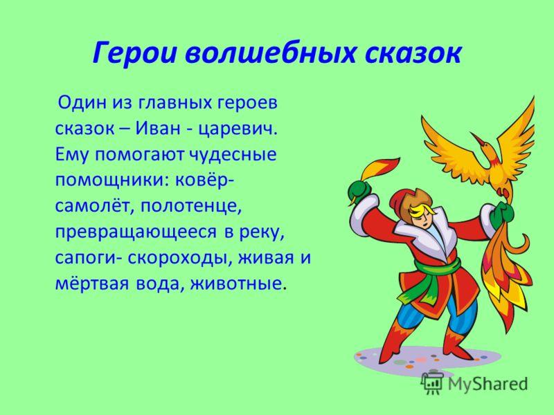 Герои волшебных сказок Один из главных героев сказок – Иван - царевич. Ему помогают чудесные помощники: ковёр- самолёт, полотенце, превращающееся в реку, сапоги- скороходы, живая и мёртвая вода, животные.
