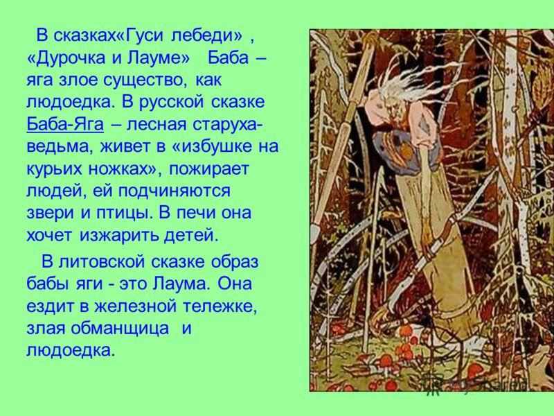 В сказках«Гуси лебеди», «Дурочка и Лауме» Баба – яга злое существо, как людоедка. В русской сказке Баба-Яга – лесная старуха- ведьма, живет в «избушке на курьих ножках», пожирает людей, ей подчиняются звери и птицы. В печи она хочет изжарить детей. В