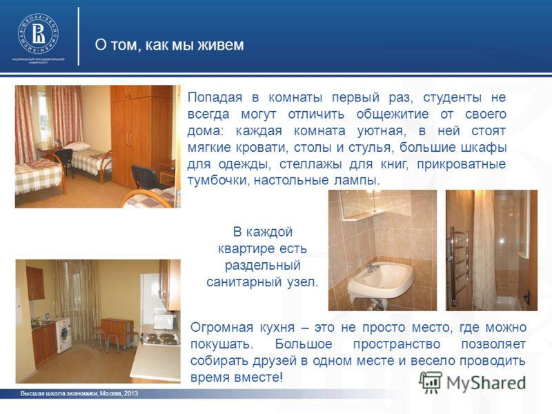 О том, как мы живем Высшая школа экономики, Москва, 2013 Попадая в комнаты первый раз, студенты не всегда могут отличить общежитие от своего дома: каждая комната уютная, в ней стоят мягкие кровати, столы и стулья, большие шкафы для одежды, стеллажы д