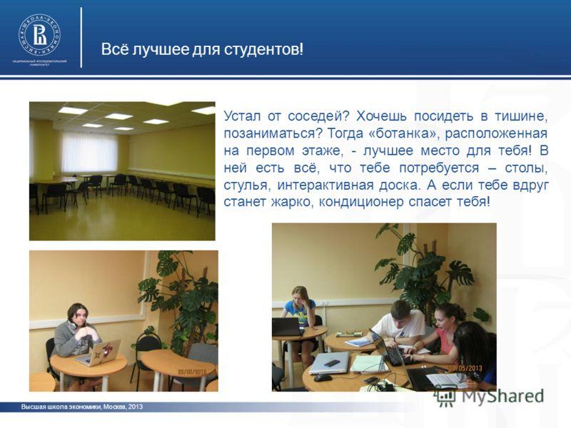 Всё лучшее для студентов! Высшая школа экономики, Москва, 2013 Устал от соседей? Хочешь посидеть в тишине, позаниматься? Тогда «ботанка», расположенная на первом этаже, - лучшее место для тебя! В ней есть всё, что тебе потребуется – столы, стулья, ин