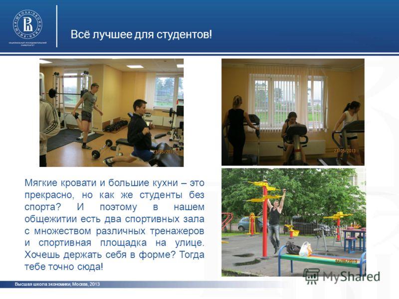 Всё лучшее для студентов! Высшая школа экономики, Москва, 2013 Мягкие кровати и большие кухни – это прекрасно, но как же студенты без спорта? И поэтому в нашем общежитии есть два спортивных зала с множеством различных тренажеров и спортивная площадка