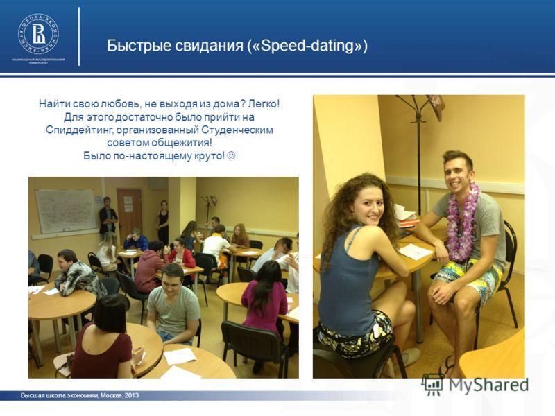 Быстрые свидания («Speed-dating») Высшая школа экономики, Москва, 2013 Найти свою любовь, не выходя из дома? Легко! Для этого достаточно было прийти на Спиддейтинг, организованный Студенческим советом общежития! Было по-настоящему круто!