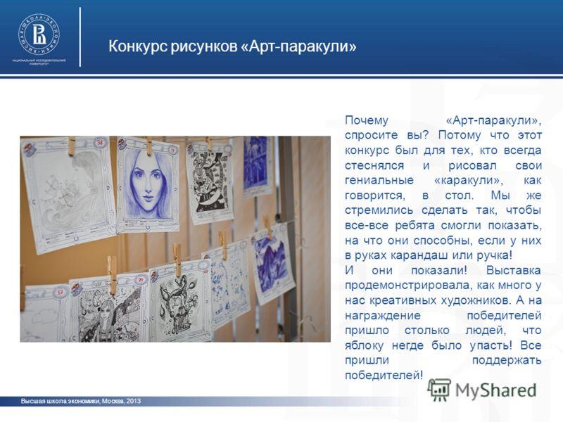 Конкурс рисунков «Арт-паракули» Высшая школа экономики, Москва, 2013 Почему «Арт-паракули», спросите вы? Потому что этот конкурс был для тех, кто всегда стеснялся и рисовал свои гениальные «каракули», как говорится, в стол. Мы же стремились сделать т