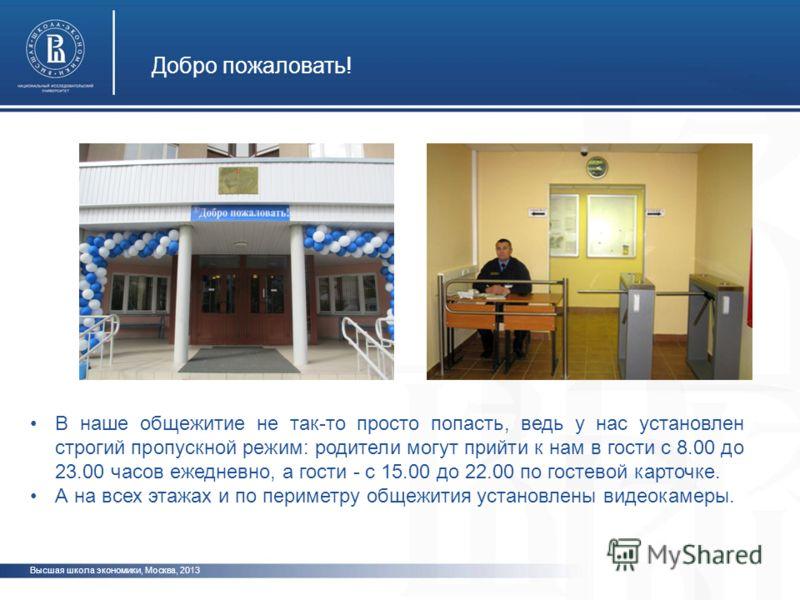 Добро пожаловать! Высшая школа экономики, Москва, 2013 В наше общежитие не так-то просто попасть, ведь у нас установлен строгий пропускной режим: родители могут прийти к нам в гости с 8.00 до 23.00 часов ежедневно, а гости - с 15.00 до 22.00 по госте