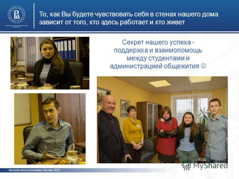 То, как Вы будете чувствовать себя в стенах нашего дома зависит от того, кто здесь работает и кто живет Высшая школа экономики, Москва, 2013 Секрет нашего успеха - поддержка и взаимопомощь между студентами и администрацией общежития
