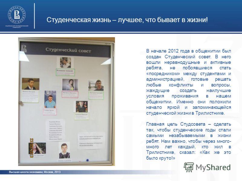 Студенческая жизнь – лучшее, что бывает в жизни! Высшая школа экономики, Москва, 2013 В начале 2012 года в общежитии был создан Студенческий совет. В него вошли неравнодушные и активные ребята, не побоявшиеся стать «посредником» между студентами и ад