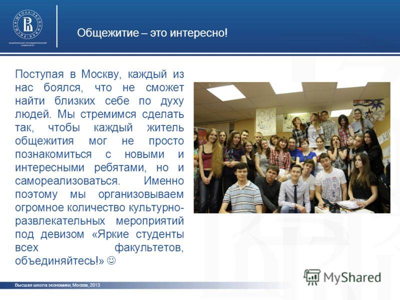 Общежитие – это интересно! Высшая школа экономики, Москва, 2013 Поступая в Москву, каждый из нас боялся, что не сможет найти близких себе по духу людей. Мы стремимся сделать так, чтобы каждый житель общежития мог не просто познакомиться с новыми и ин