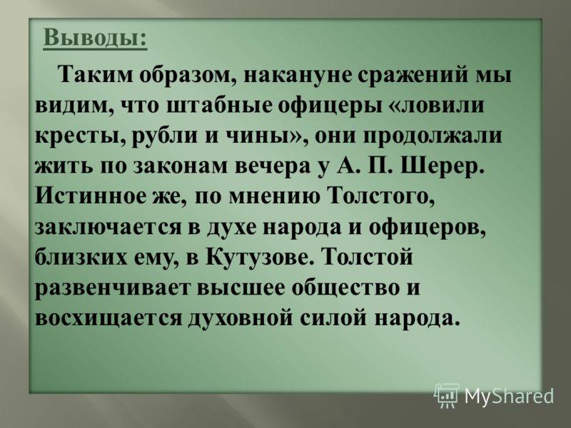 Выводы: Таким образом, накануне сражений мы видим, что штабные офицеры «ловили кресты, рубли и чины», они продолжали жить по законам вечера у А. П. Шерер. Истинное же, по мнению Толстого, заключается в духе народа и офицеров, близких ему, в Кутузове.
