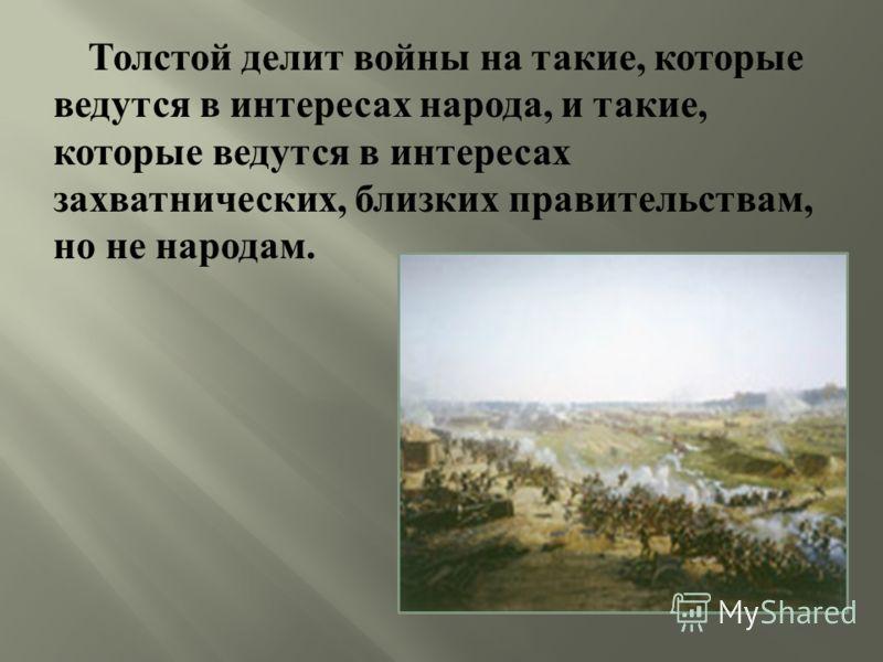 Толстой делит войны на такие, которые ведутся в интересах народа, и такие, которые ведутся в интересах захватнических, близких правительствам, но не народам.