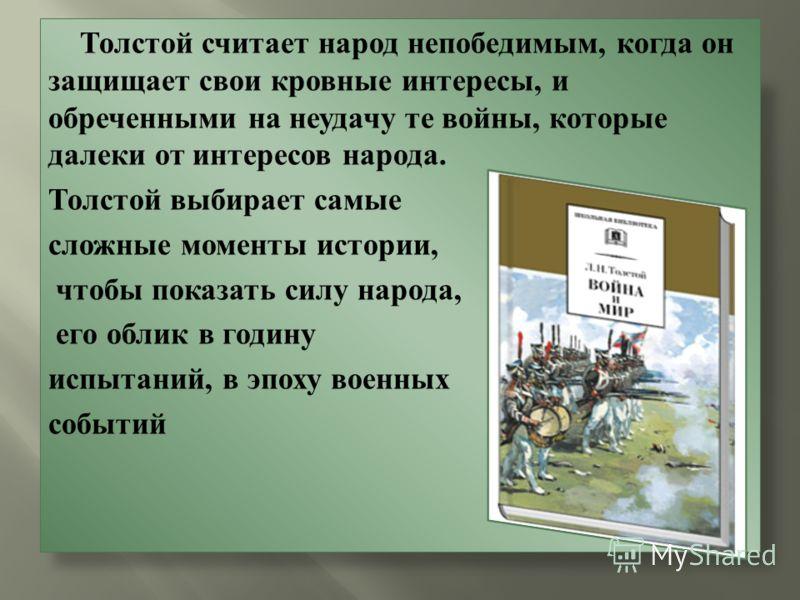 Толстой считает народ непобедимым, когда он защищает свои кровные интересы, и обреченными на неудачу те войны, которые далеки от интересов народа. Толстой выбирает самые сложные моменты истории, чтобы показать силу народа, его облик в годину испытани