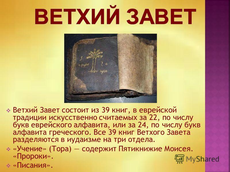 Ветхий Завет состоит из 39 книг, в еврейской традиции искусственно считаемых за 22, по числу букв еврейского алфавита, или за 24, по числу букв алфавита греческого. Все 39 книг Ветхого Завета разделяются в иудаизме на три отдела. «Учение» (Тора) соде