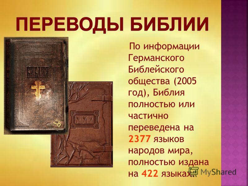 По информации Германского Библейского общества (2005 год), Библия полностью или частично переведена на 2377 языков народов мира, полностью издана на 422 языках.
