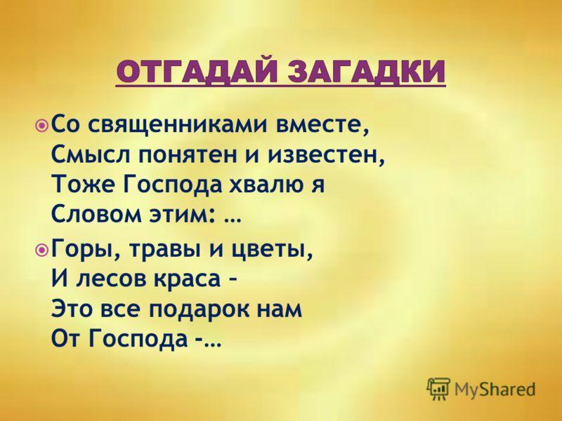 Со священниками вместе, Смысл понятен и известен, Тоже Господа хвалю я Словом этим: … Горы, травы и цветы, И лесов краса – Это все подарок нам От Господа -…