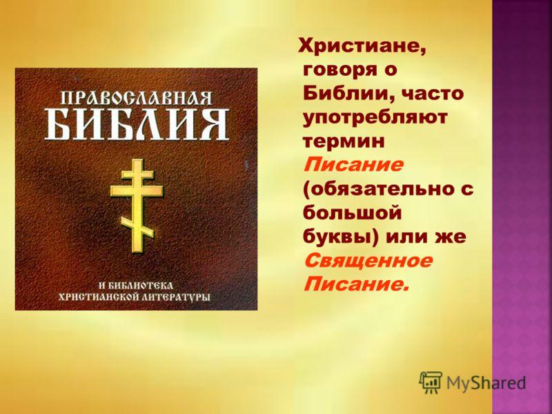 Христиане, говоря о Библии, часто употребляют термин Писание (обязательно с большой буквы) или же Священное Писание.