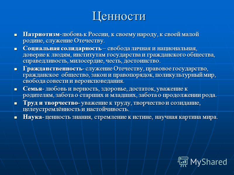 Ценности Патриотизм-любовь к России, к своему народу, к своей малой родине, служение Отечеству. Патриотизм-любовь к России, к своему народу, к своей малой родине, служение Отечеству. Социальная солидарность – свобода личная и национальная, доверие к