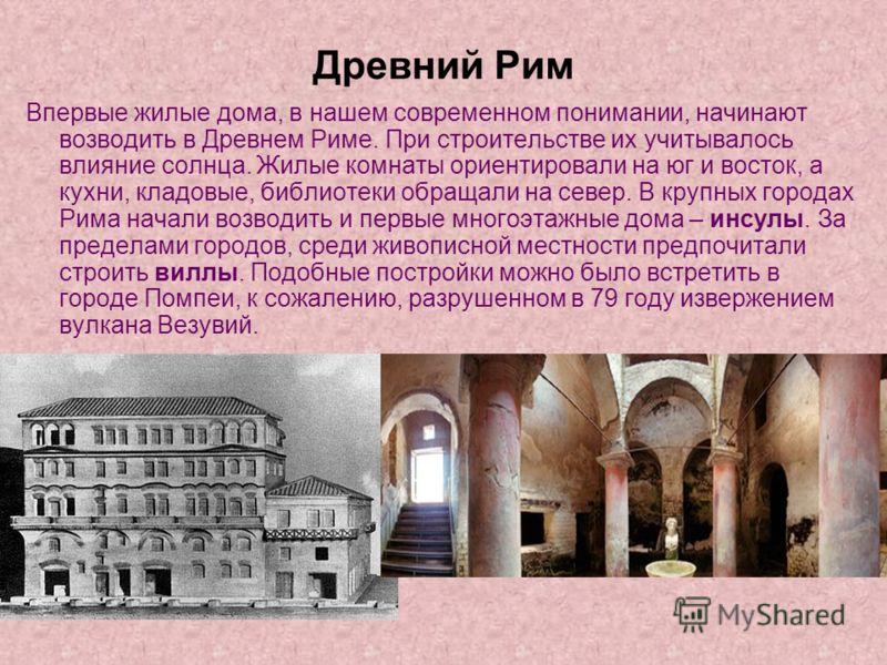 Древний Рим Впервые жилые дома, в нашем современном понимании, начинают возводить в Древнем Риме. При строительстве их учитывалось влияние солнца. Жилые комнаты ориентировали на юг и восток, а кухни, кладовые, библиотеки обращали на север. В крупных