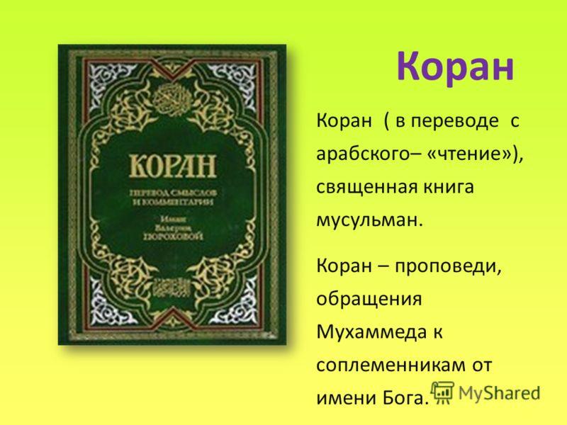 Коран Коран ( в переводе с арабского– «чтение»), священная книга мусульман. Коран – проповеди, обращения Мухаммеда к соплеменникам от имени Бога.