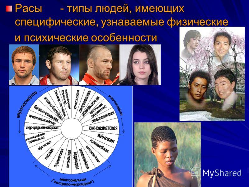Расы - типы людей, имеющих специфические, узнаваемые физические и психические особенности и психические особенности