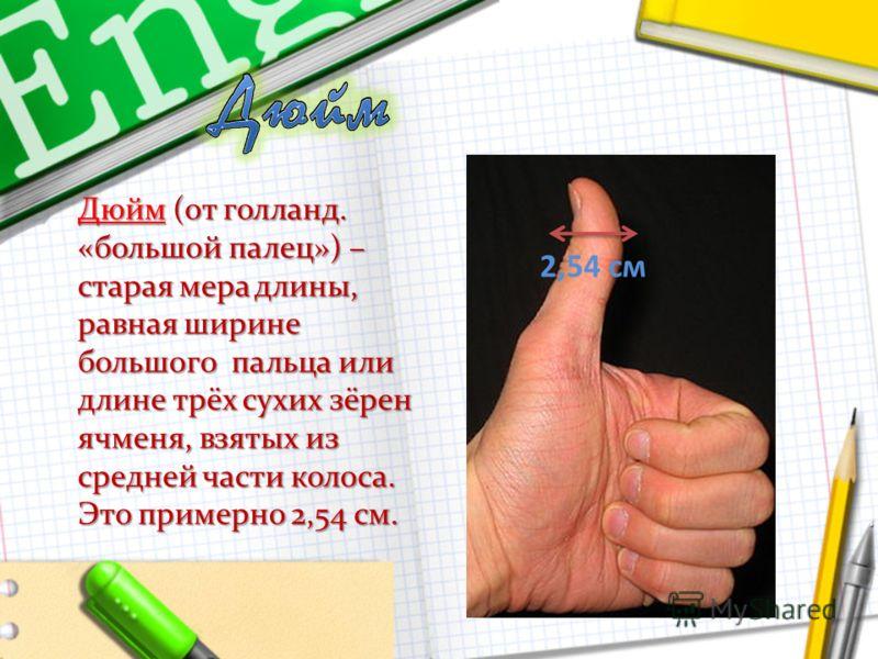 Дюйм (от голланд. «большой палец») – старая мера длины, равная ширине большого пальца или длине трёх сухих зёрен ячменя, взятых из средней части колоса. Это примерно 2,54 см. 2,54 см