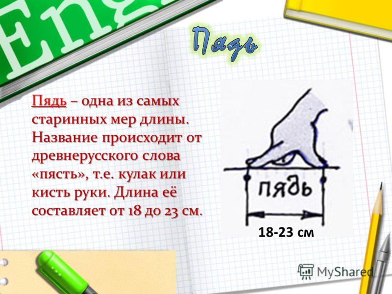 Пядь – одна из самых старинных мер длины. Название происходит от древнерусского слова «пясть», т.е. кулак или кисть руки. Длина её составляет от 18 до 23 см. 18-23 см