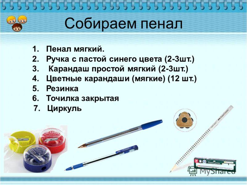 Собираем пенал 1.Пенал мягкий. 2.Ручка с пастой синего цвета (2-3шт.) 3. Карандаш простой мягкий (2-3шт.) 4.Цветные карандаши (мягкие) (12 шт.) 5.Резинка 6.Точилка закрытая 7. Циркуль