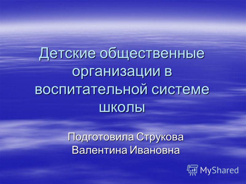 Детские общественные организации в воспитательной системе школы Подготовила Струкова Валентина Ивановна