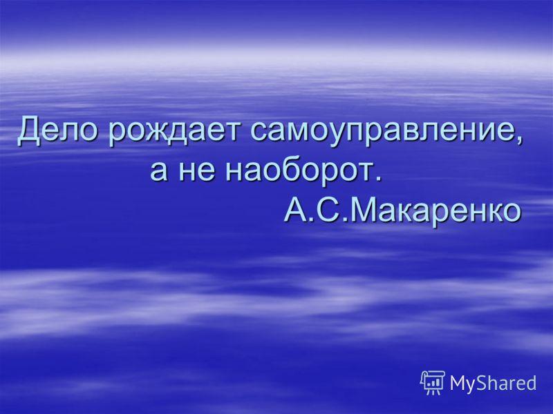 Дело рождает самоуправление, а не наоборот. А.С.Макаренко