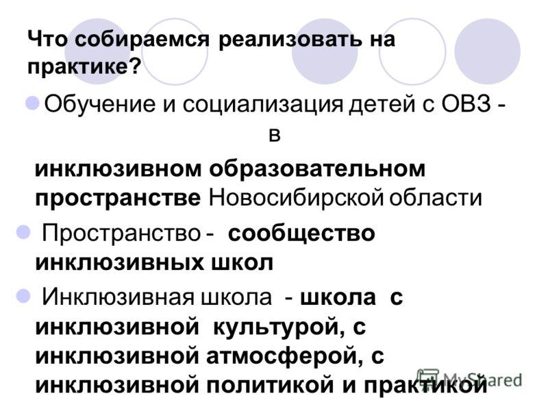Что собираемся реализовать на практике? Обучение и социализация детей с ОВЗ - в инклюзивном образовательном пространстве Новосибирской области Пространство - сообщество инклюзивных школ Инклюзивная школа - школа с инклюзивной культурой, с инклюзивной