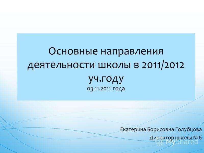 Основные направления деятельности школы в 2011/2012 уч.году 03.11.2011 года Екатерина Борисовна Голубцова Директор школы 6