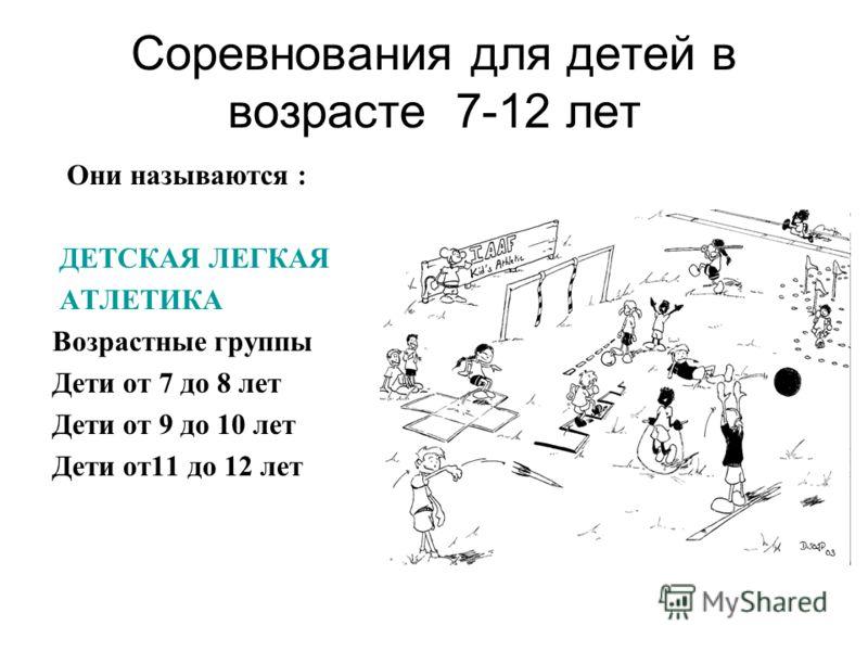 Соревнования для детей в возрасте 7-12 лет Они называются : ДЕТСКАЯ ЛЕГКАЯ АТЛЕТИКА Возрастные группы Дети от 7 до 8 лет Дети от 9 до 10 лет Дети от11 до 12 лет