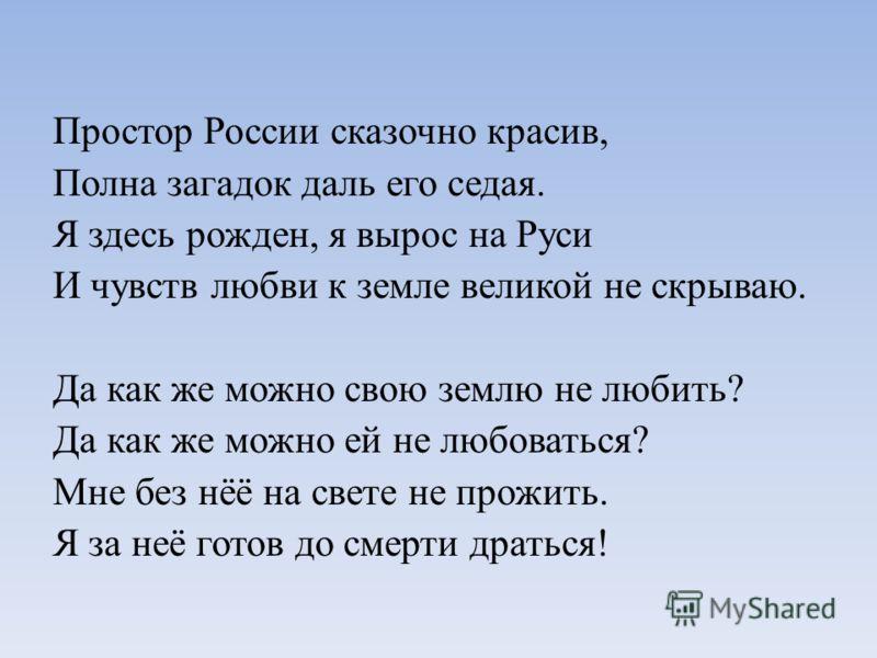 Простор России сказочно красив, Полна загадок даль его седая. Я здесь рожден, я вырос на Руси И чувств любви к земле великой не скрываю. Да как же можно свою землю не любить? Да как же можно ей не любоваться? Мне без нёё на свете не прожить. Я за неё