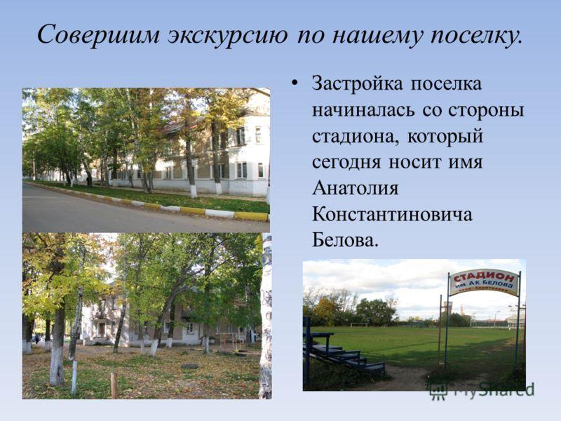Совершим экскурсию по нашему поселку. Застройка поселка начиналась со стороны стадиона, который сегодня носит имя Анатолия Константиновича Белова.